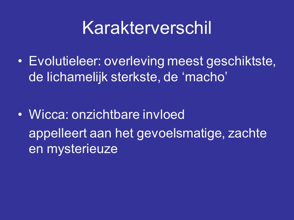 Karakterverschil Evolutieleer: overleving meest geschiktste, de lichamelijk sterkste, de 'macho' Wicca: onzichtbare invloed.