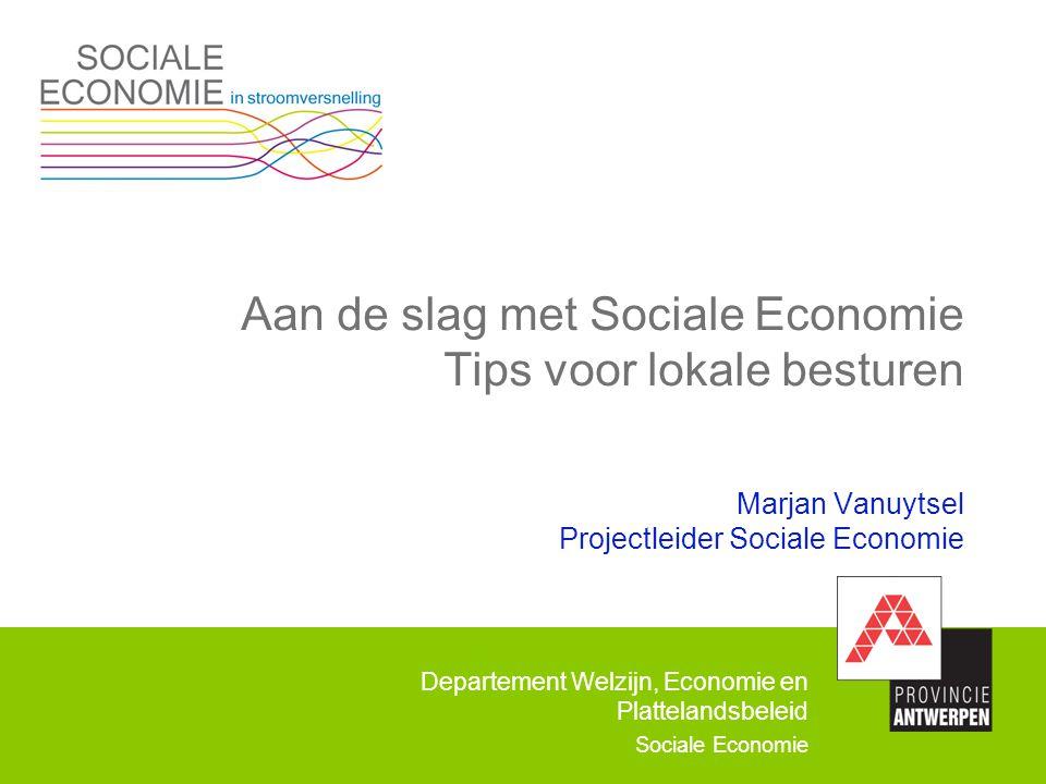 Aan de slag met Sociale Economie Tips voor lokale besturen Marjan Vanuytsel Projectleider Sociale Economie