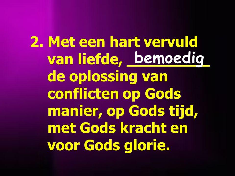 2. Met een hart vervuld van liefde, _________ de oplossing van conflicten op Gods manier, op Gods tijd, met Gods kracht en voor Gods glorie.