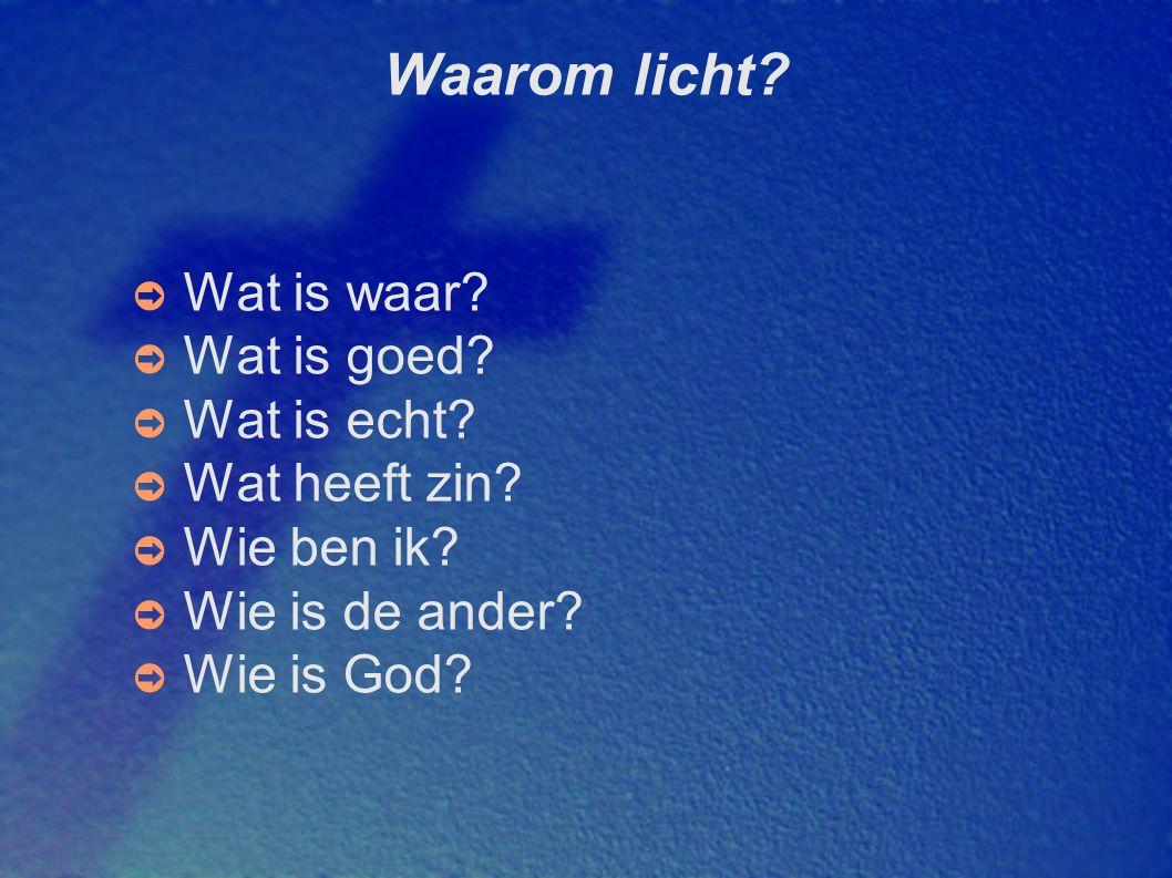 Waarom licht Wat is waar Wat is goed Wat is echt Wat heeft zin