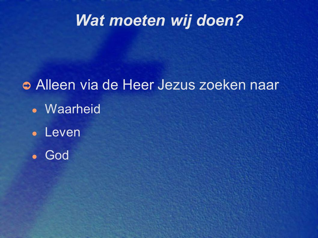 Wat moeten wij doen Alleen via de Heer Jezus zoeken naar Waarheid