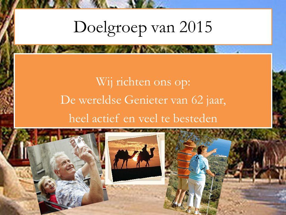 Doelgroep van 2015 Wij richten ons op: De wereldse Genieter van 62 jaar, heel actief en veel te besteden