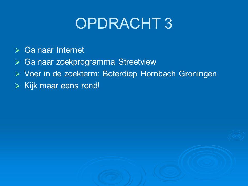 OPDRACHT 3 Ga naar Internet Ga naar zoekprogramma Streetview