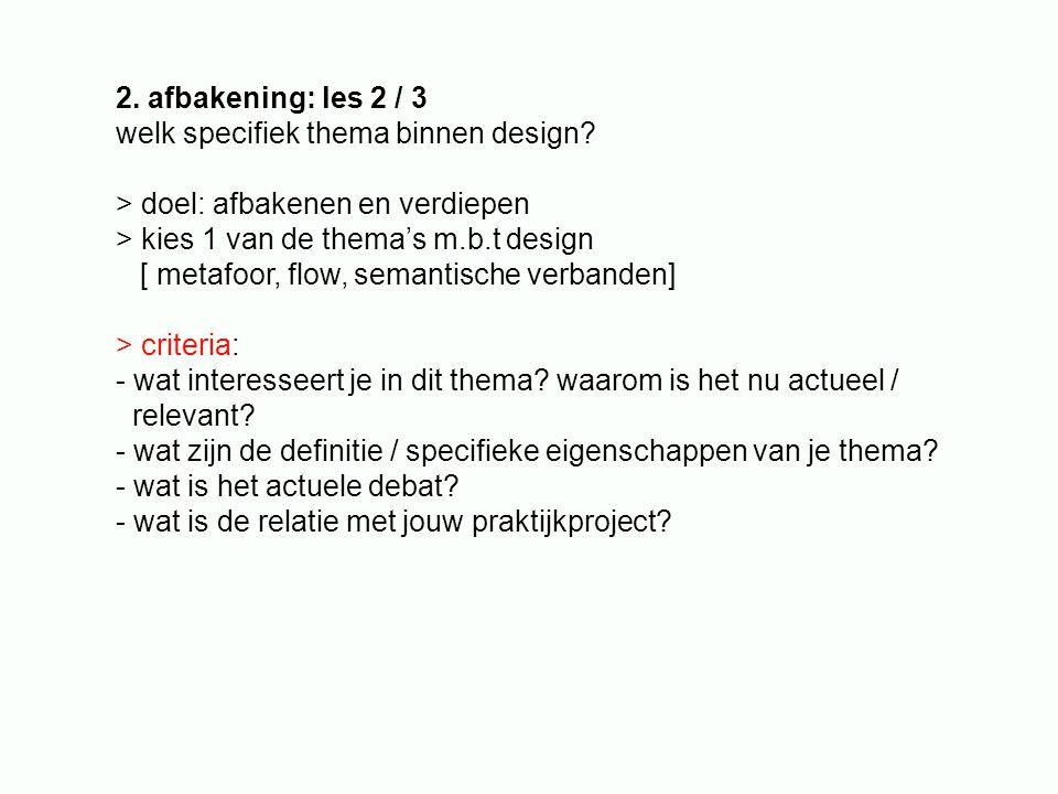 2. afbakening: les 2 / 3 welk specifiek thema binnen design > doel: afbakenen en verdiepen. > kies 1 van de thema's m.b.t design.