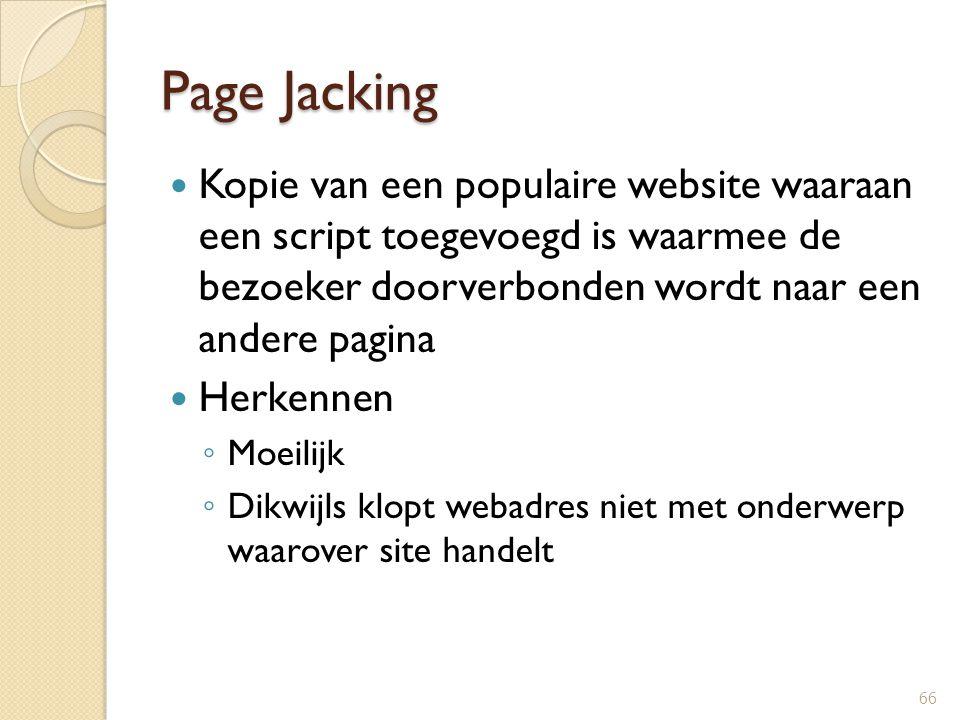 Page Jacking Kopie van een populaire website waaraan een script toegevoegd is waarmee de bezoeker doorverbonden wordt naar een andere pagina.