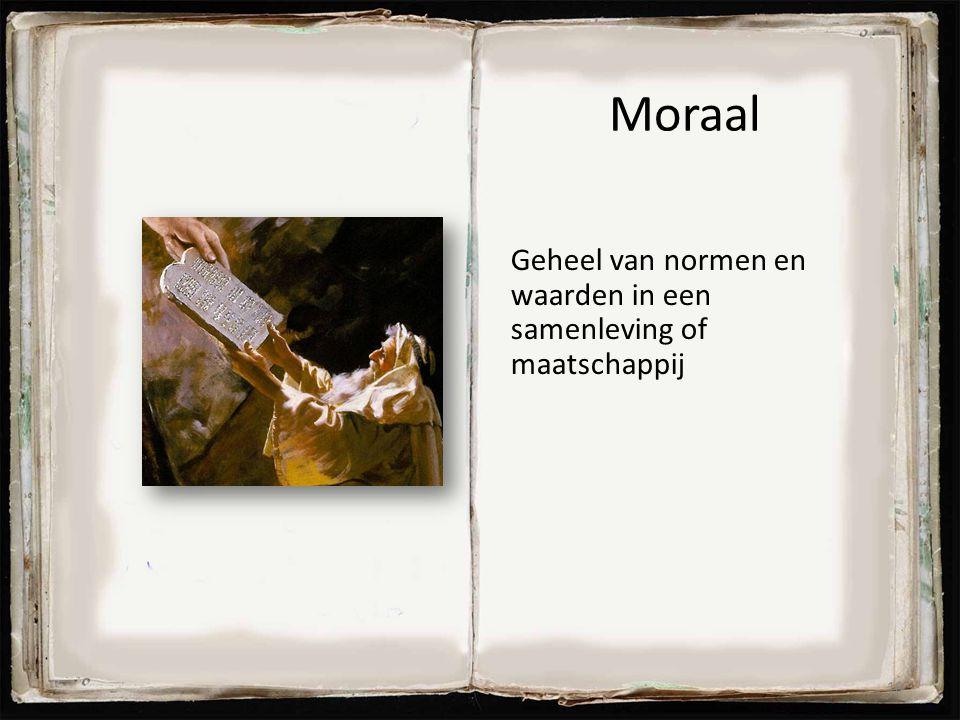 Moraal Geheel van normen en waarden in een samenleving of maatschappij