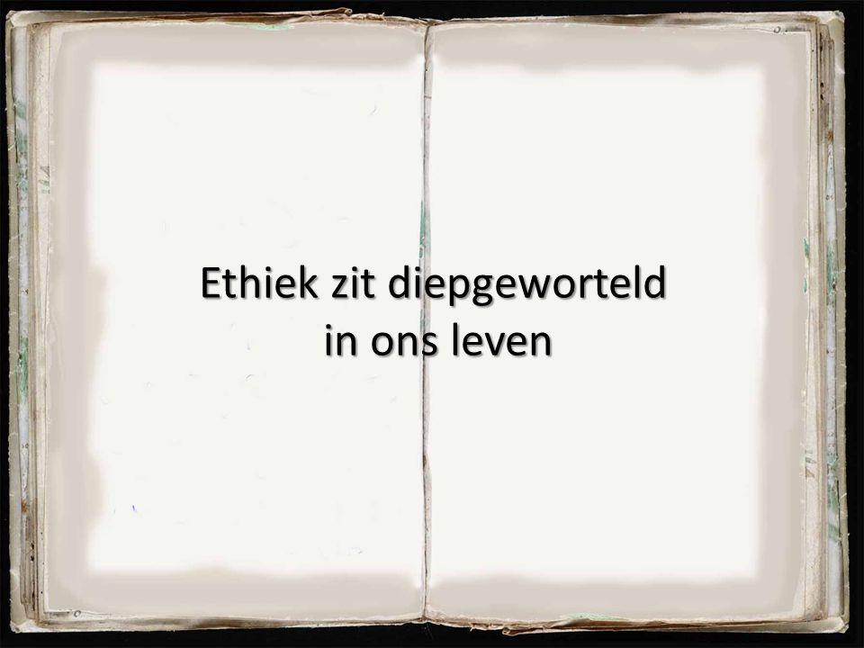 Ethiek zit diepgeworteld in ons leven