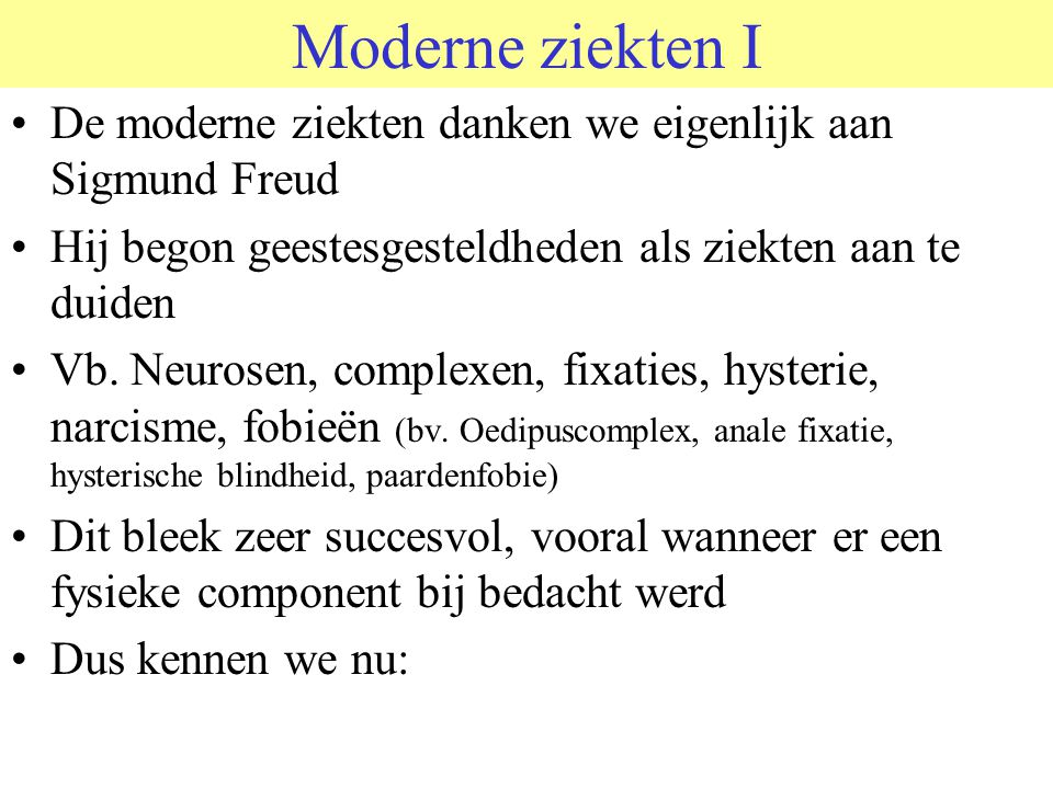 Moderne ziekten I De moderne ziekten danken we eigenlijk aan Sigmund Freud. Hij begon geestesgesteldheden als ziekten aan te duiden.