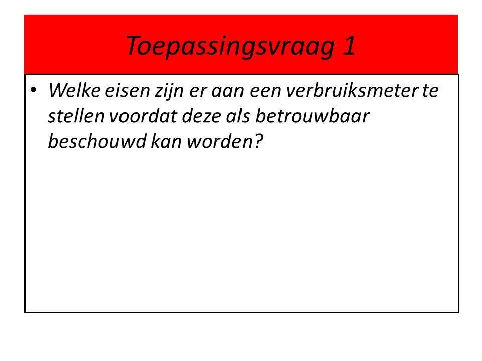 Toepassingsvraag 1 Welke eisen zijn er aan een verbruiksmeter te stellen voordat deze als betrouwbaar beschouwd kan worden