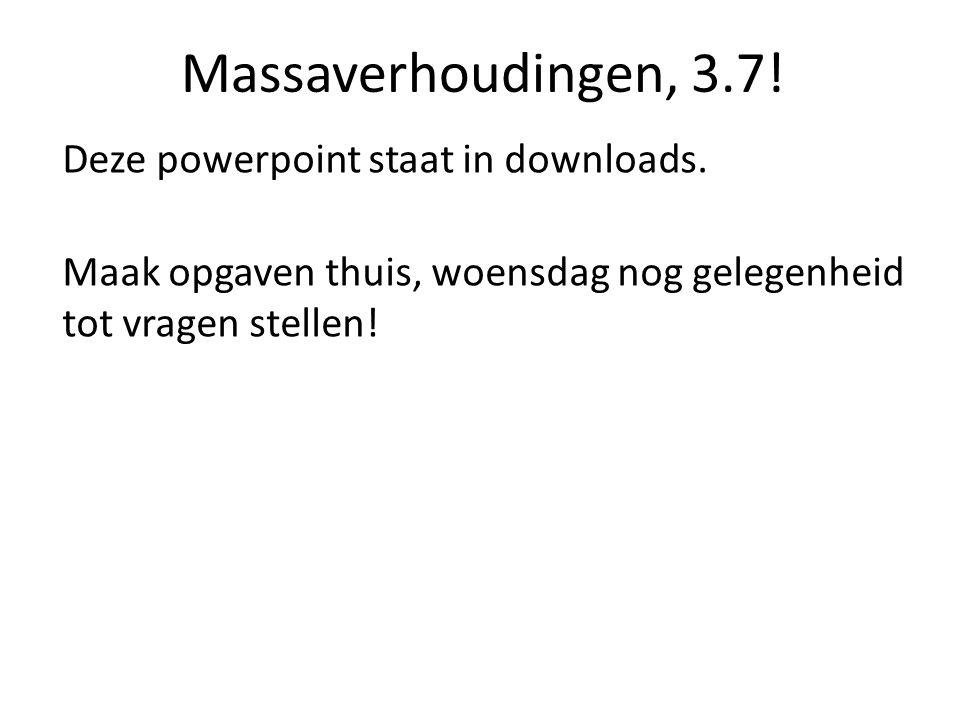 Massaverhoudingen, 3.7! Deze powerpoint staat in downloads.