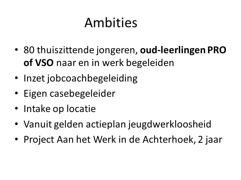 Ambities 80 thuiszittende jongeren, oud-leerlingen PRO of VSO naar en in werk begeleiden. Inzet jobcoachbegeleiding.