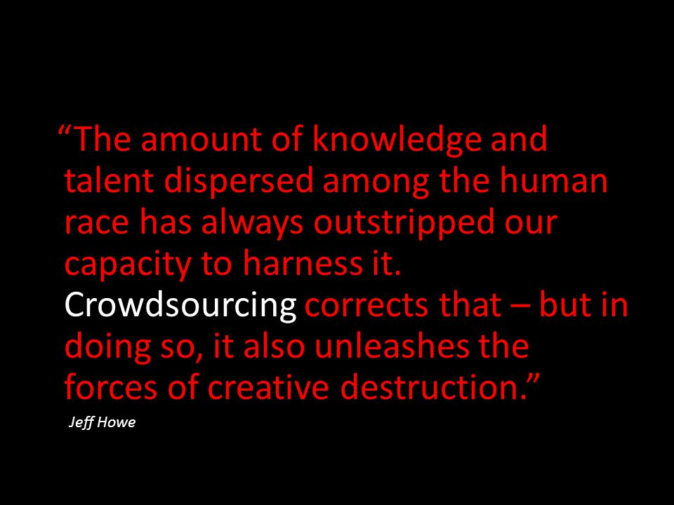 The amount of knowledge and talent dispersed among the human race has always outstripped our capacity to harness it. Crowdsourcing corrects that – but in doing so, it also unleashes the forces of creative destruction.
