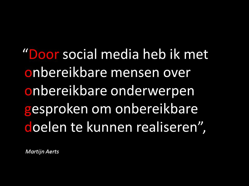 Door social media heb ik met onbereikbare mensen over onbereikbare onderwerpen gesproken om onbereikbare doelen te kunnen realiseren , Martijn Aerts