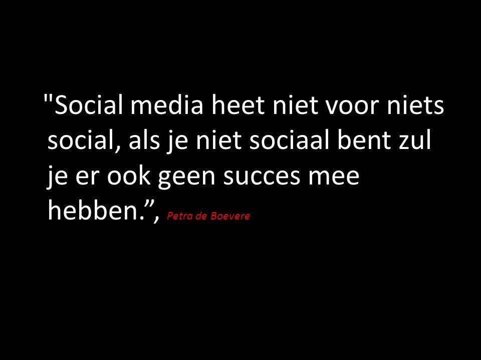 Social media heet niet voor niets social, als je niet sociaal bent zul je er ook geen succes mee hebben. , Petra de Boevere