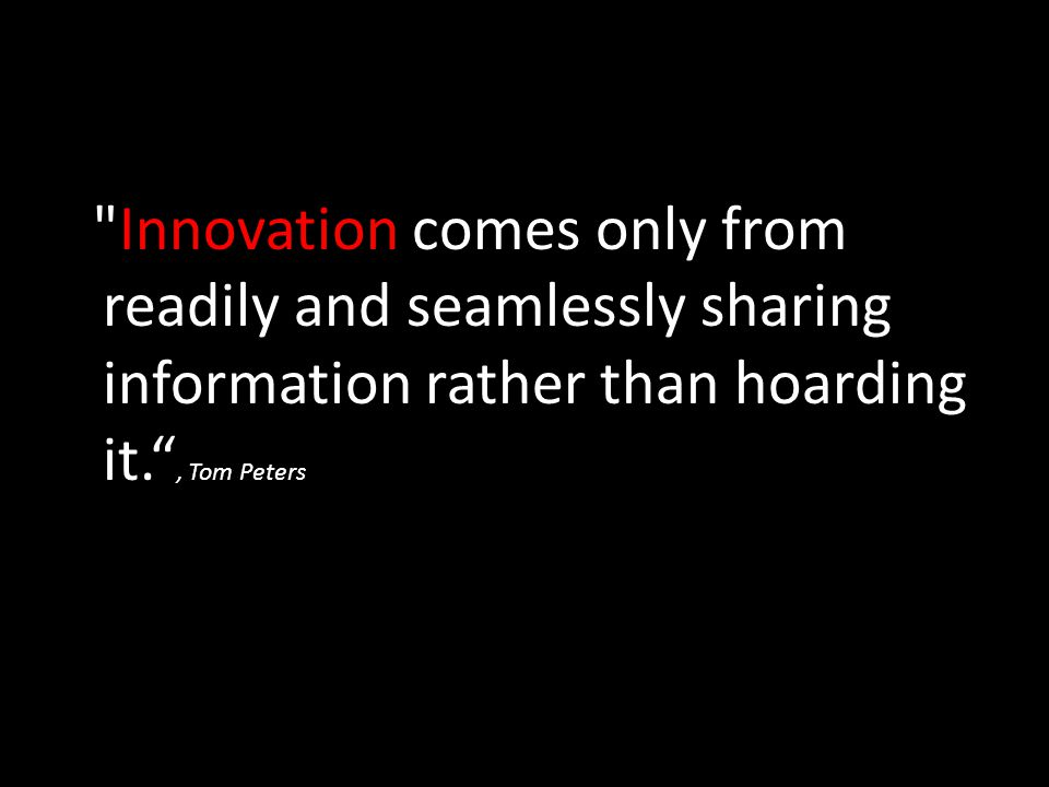 Innovation comes only from readily and seamlessly sharing information rather than hoarding it. , Tom Peters