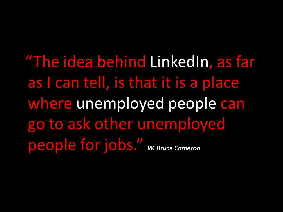 The idea behind LinkedIn, as far as I can tell, is that it is a place where unemployed people can go to ask other unemployed people for jobs. W.