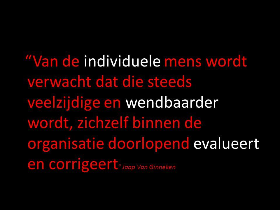 Van de individuele mens wordt verwacht dat die steeds veelzijdige en wendbaarder wordt, zichzelf binnen de organisatie doorlopend evalueert en corrigeert Jaap Van Ginneken