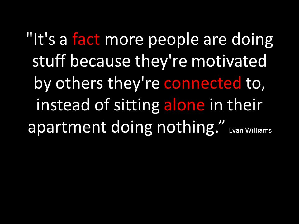 It s a fact more people are doing stuff because they re motivated by others they re connected to, instead of sitting alone in their apartment doing nothing. Evan Williams Williams Twitter