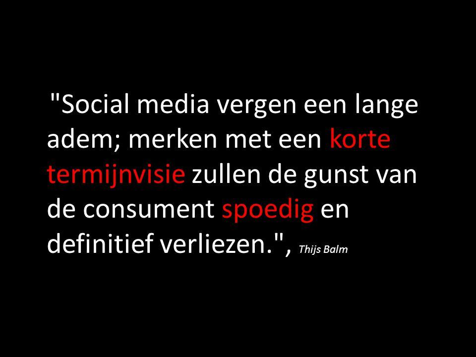 Social media vergen een lange adem; merken met een korte termijnvisie zullen de gunst van de consument spoedig en definitief verliezen. , Thijs Balm