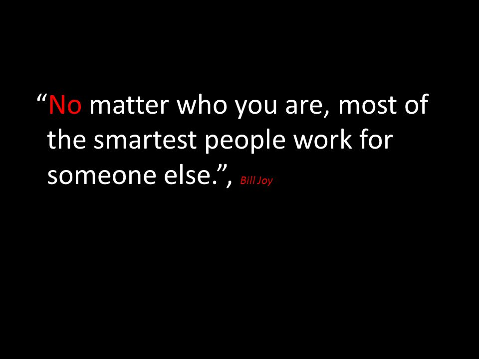 No matter who you are, most of the smartest people work for someone else. , Bill Joy