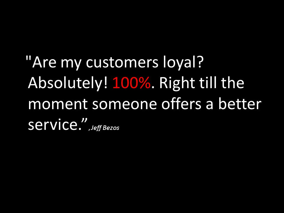 Are my customers loyal. Absolutely. 100%