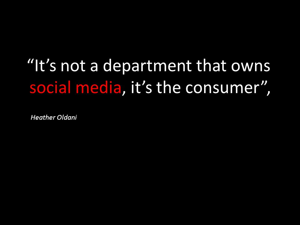 It's not a department that owns social media, it's the consumer , Heather Oldani