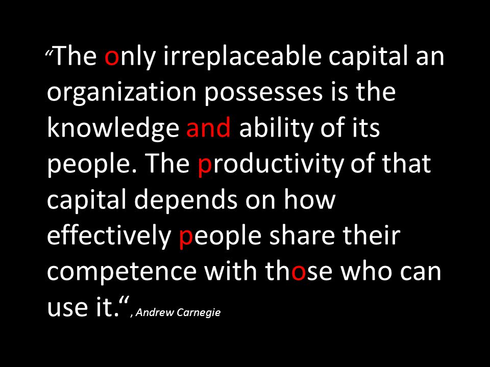 The only irreplaceable capital an organization possesses is the knowledge and ability of its people.