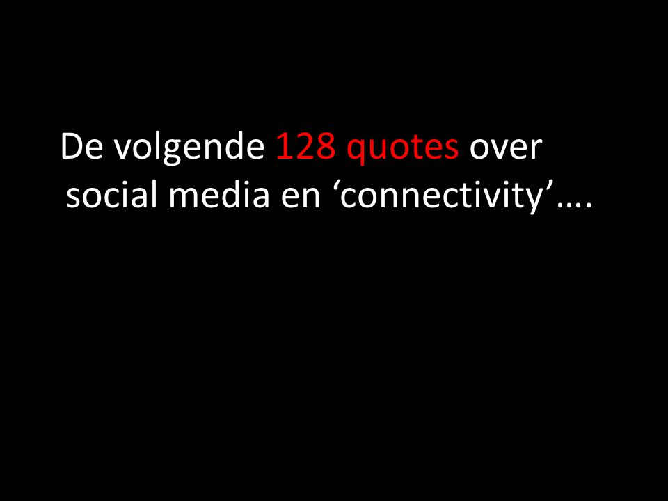 De volgende 128 quotes over social media en 'connectivity'….