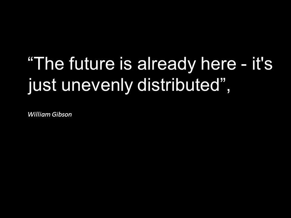 The future is already here - it s just unevenly distributed ,