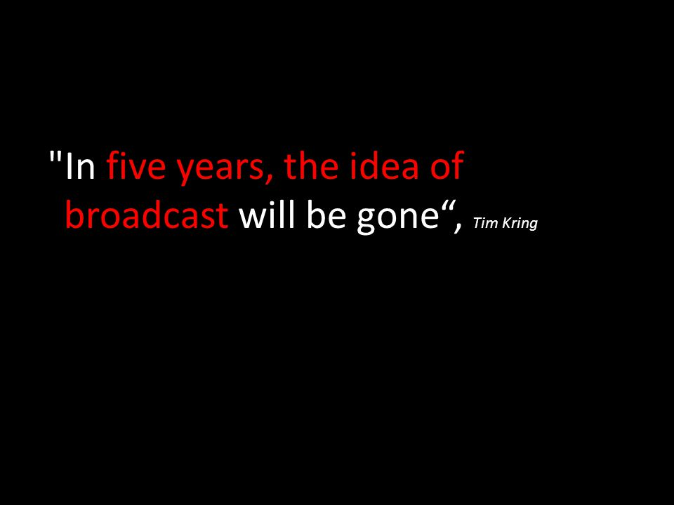 In five years, the idea of broadcast will be gone , Tim Kring
