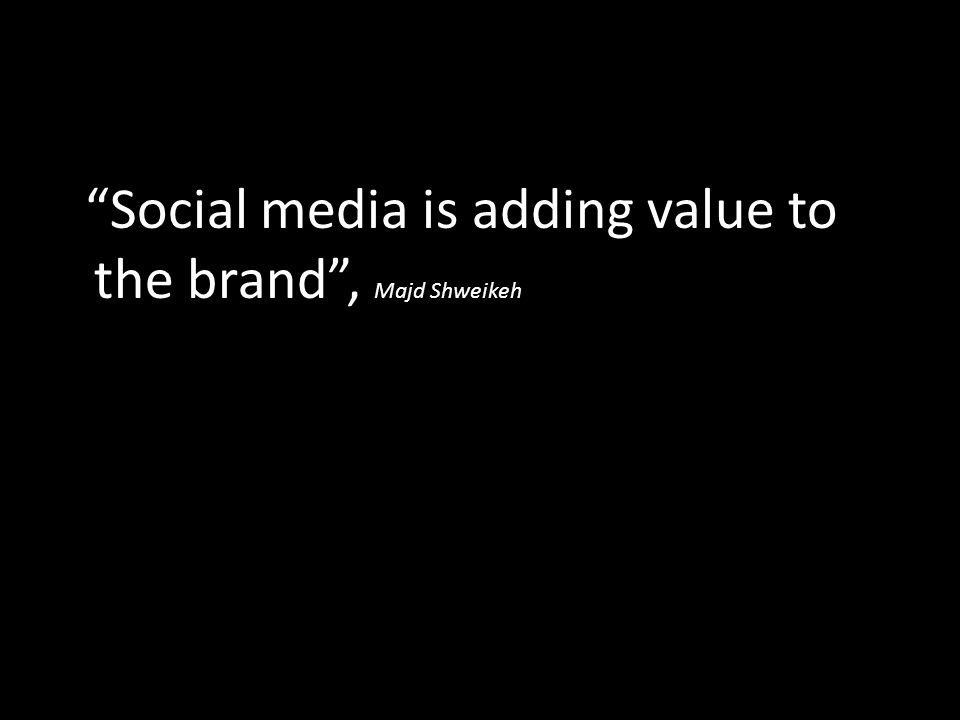 Social media is adding value to the brand , Majd Shweikeh