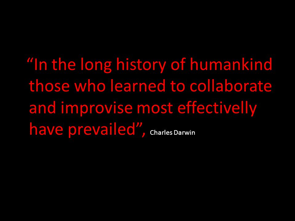 In the long history of humankind those who learned to collaborate and improvise most effectivelly have prevailed , Charles Darwin