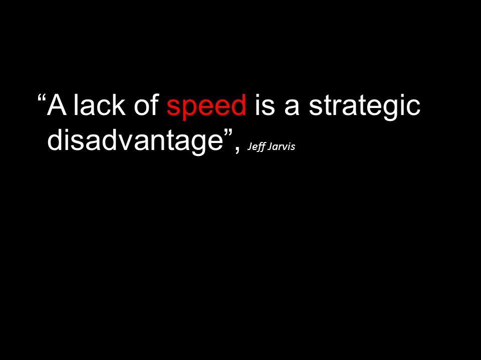 A lack of speed is a strategic disadvantage , Jeff Jarvis