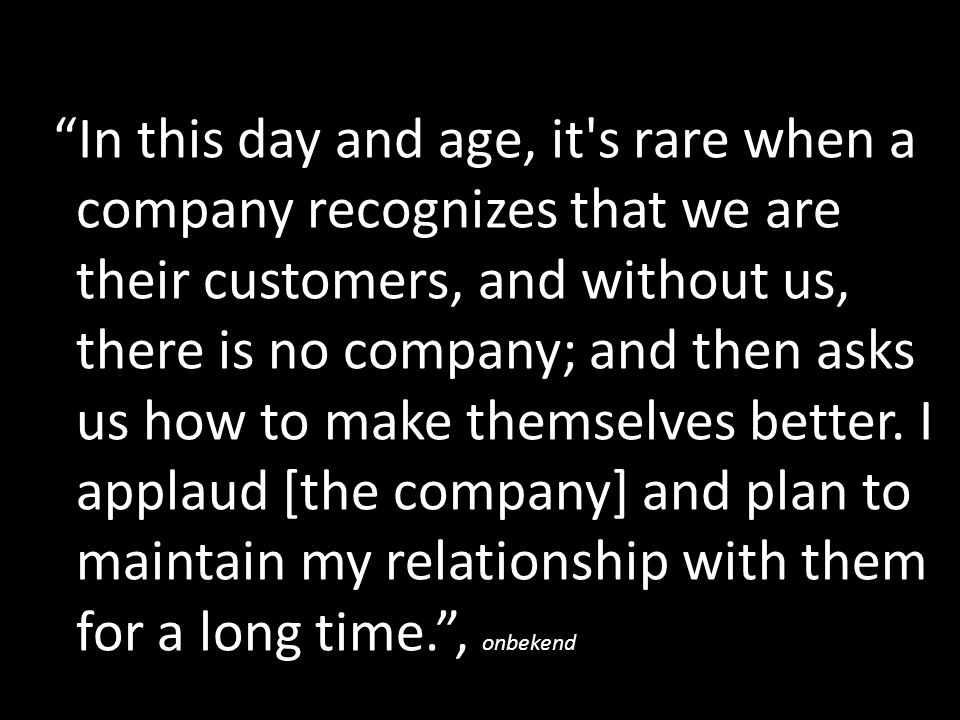 In this day and age, it s rare when a company recognizes that we are their customers, and without us, there is no company; and then asks us how to make themselves better.