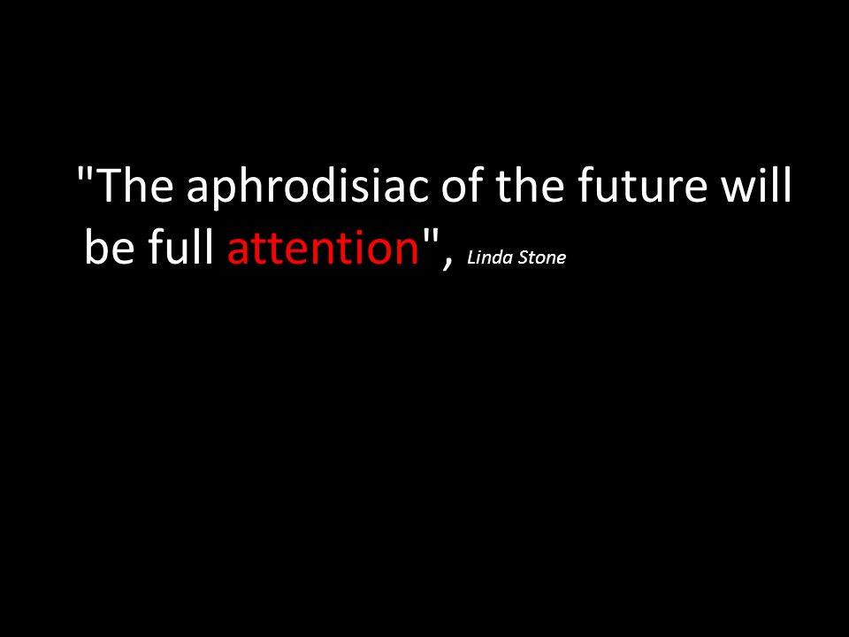 The aphrodisiac of the future will be full attention , Linda Stone