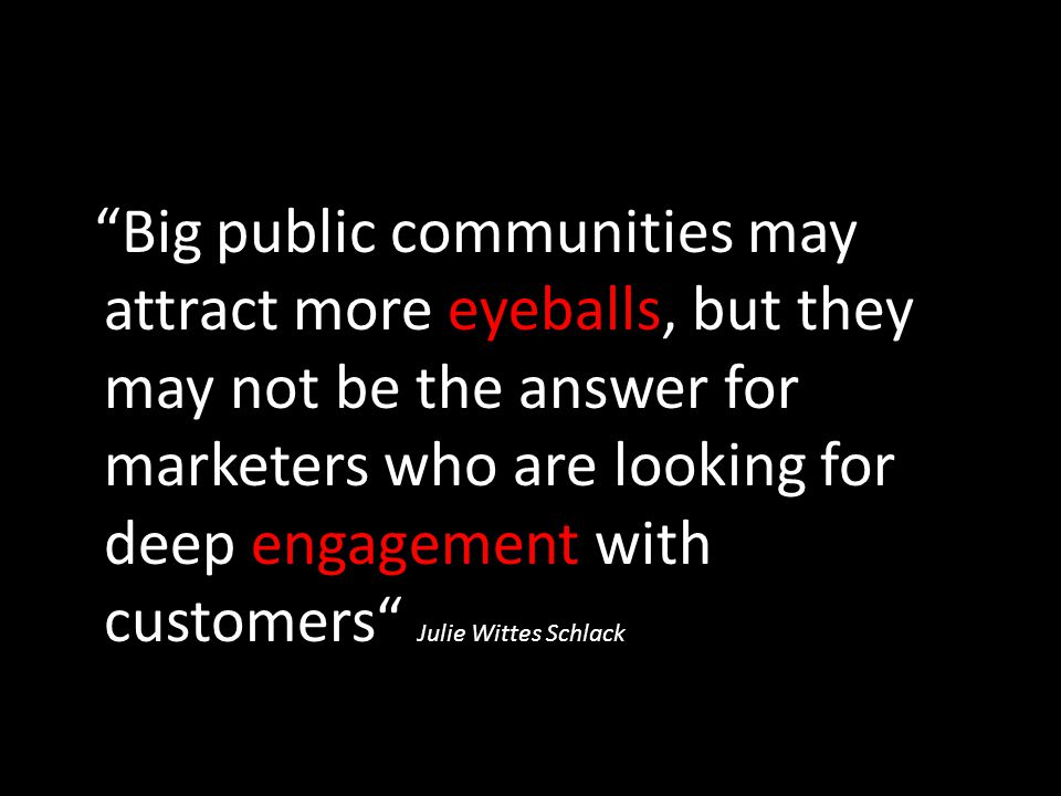 Big public communities may attract more eyeballs, but they may not be the answer for marketers who are looking for deep engagement with customers Julie Wittes Schlack
