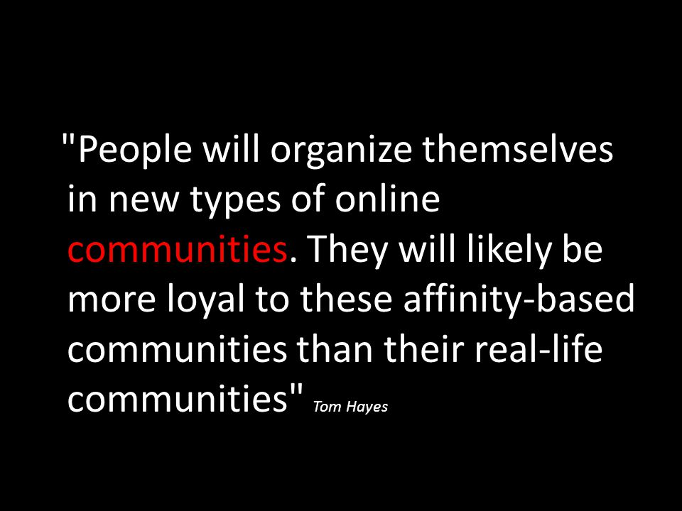 People will organize themselves in new types of online communities