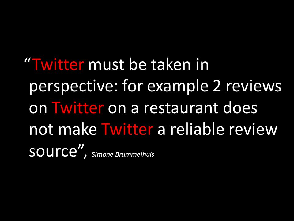 Twitter must be taken in perspective: for example 2 reviews on Twitter on a restaurant does not make Twitter a reliable review source , Simone Brummelhuis