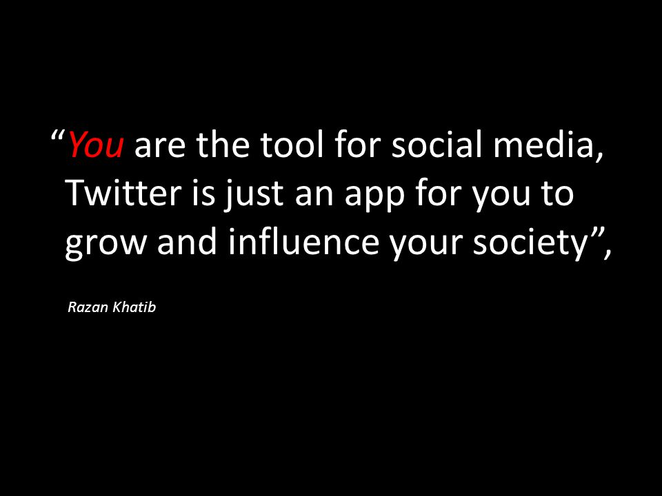 You are the tool for social media, Twitter is just an app for you to grow and influence your society , Razan Khatib