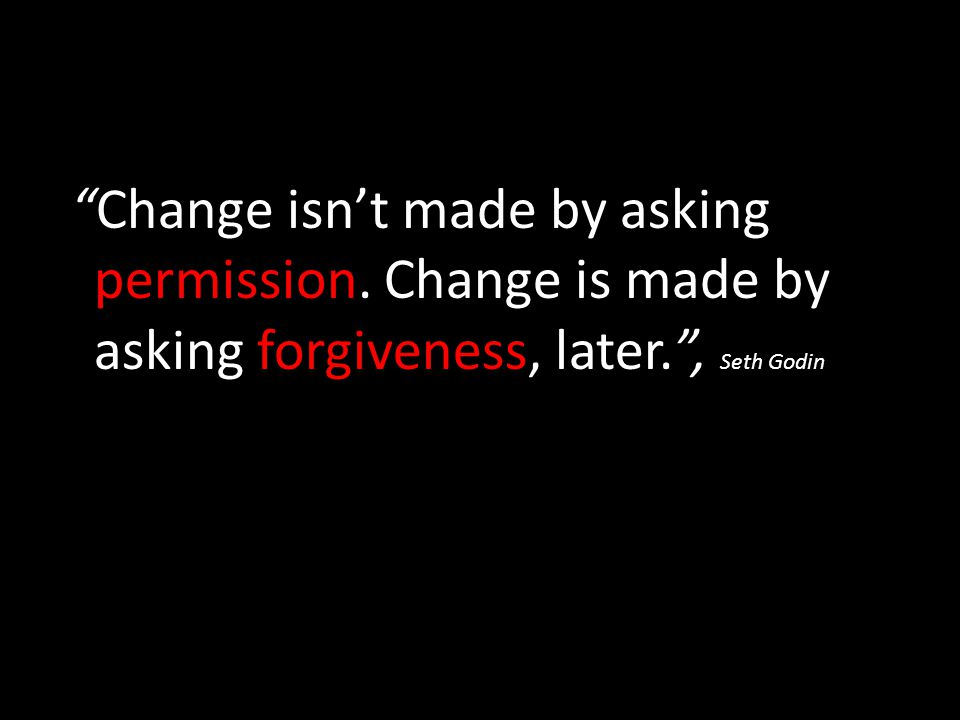 Change isn't made by asking permission