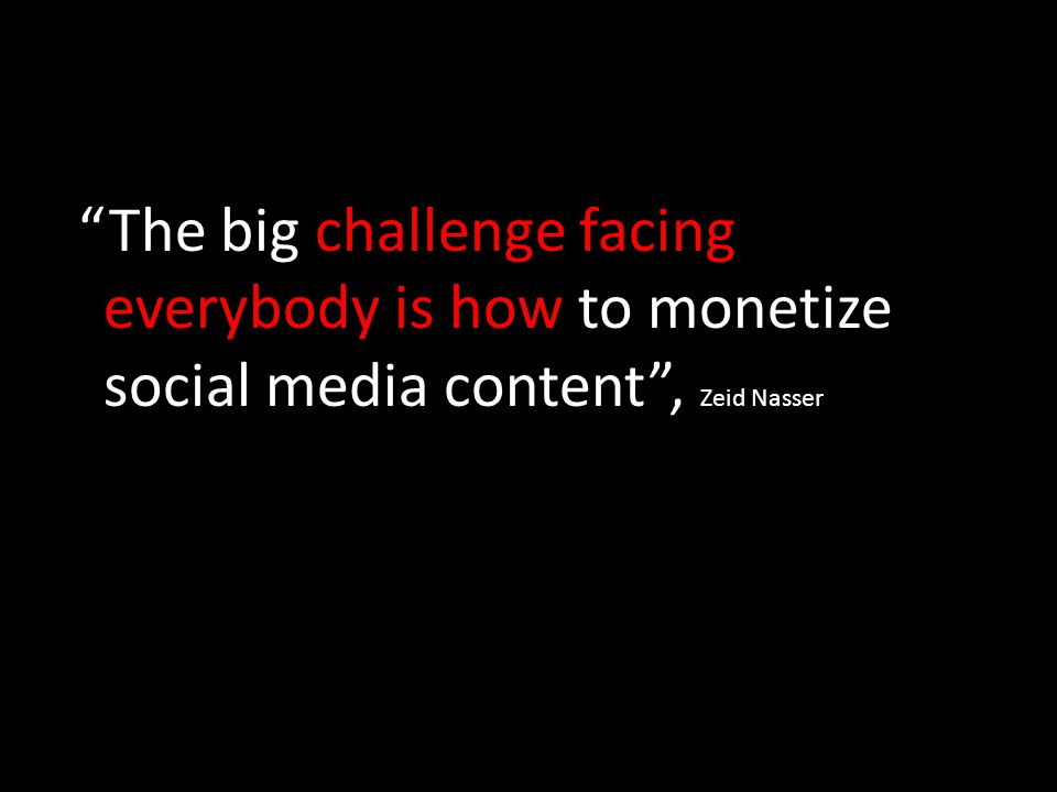 The big challenge facing everybody is how to monetize social media content , Zeid Nasser