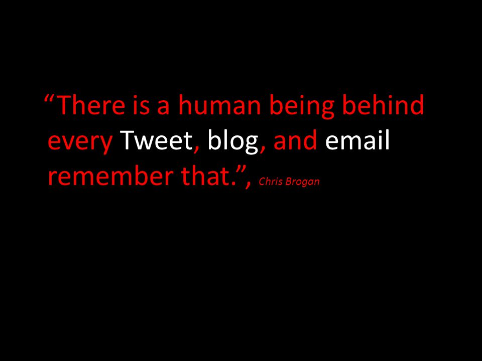 There is a human being behind every Tweet, blog, and email remember that. , Chris Brogan