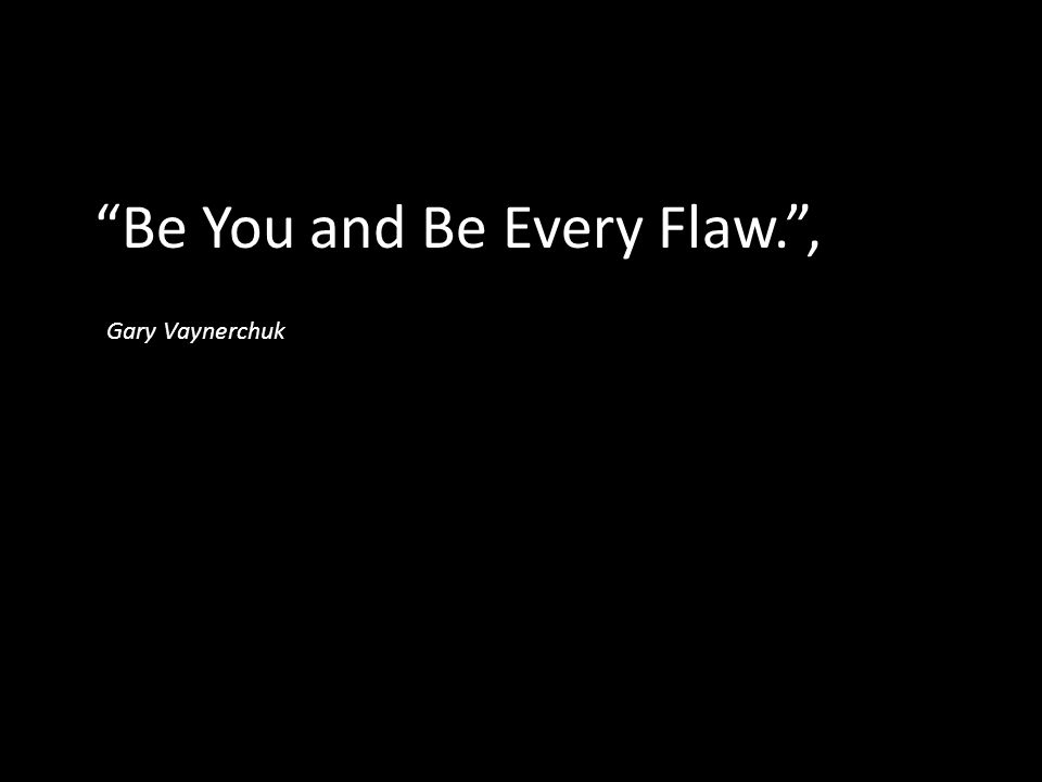 Be You and Be Every Flaw. ,