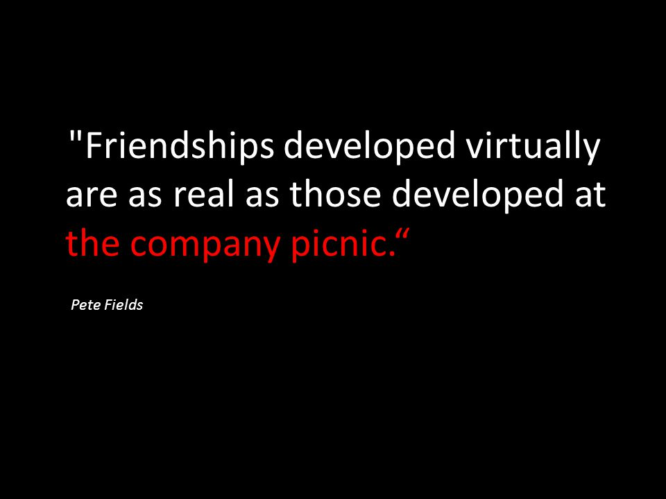 Friendships developed virtually are as real as those developed at the company picnic.