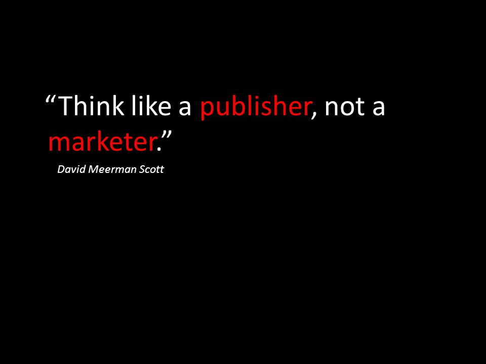 Think like a publisher, not a marketer.