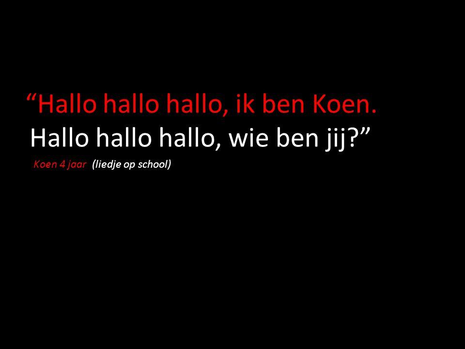 Hallo hallo hallo, ik ben Koen. Hallo hallo hallo, wie ben jij