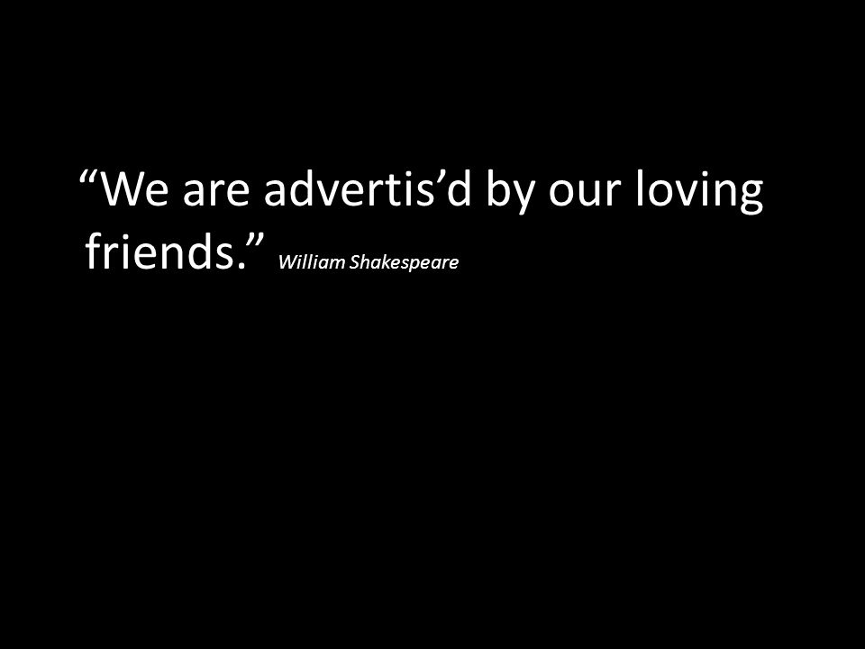 We are advertis'd by our loving friends. William Shakespeare