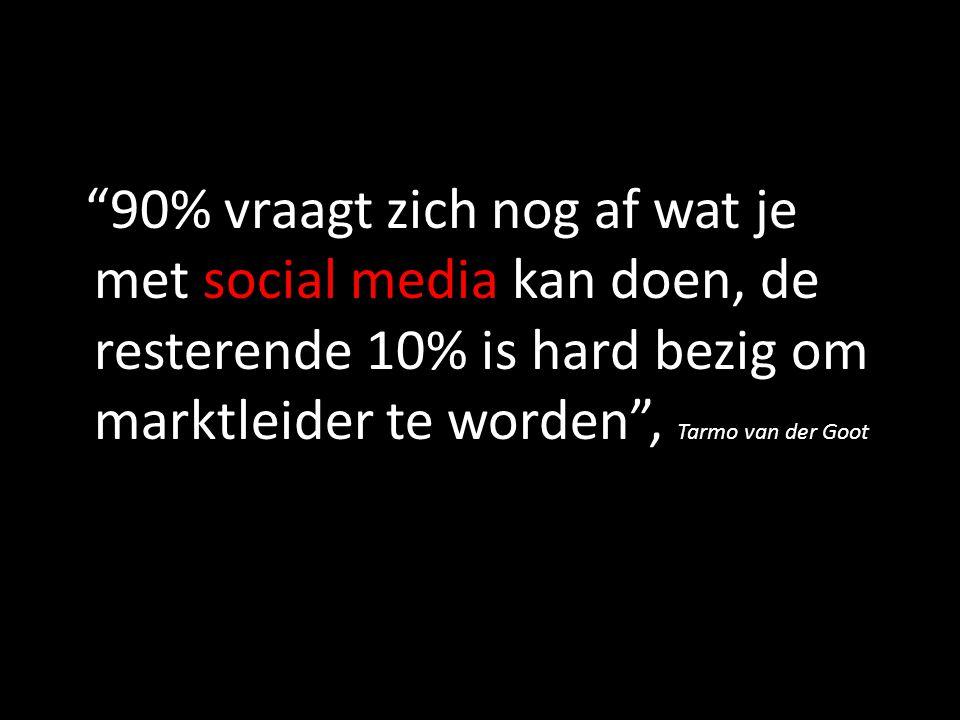90% vraagt zich nog af wat je met social media kan doen, de resterende 10% is hard bezig om marktleider te worden , Tarmo van der Goot