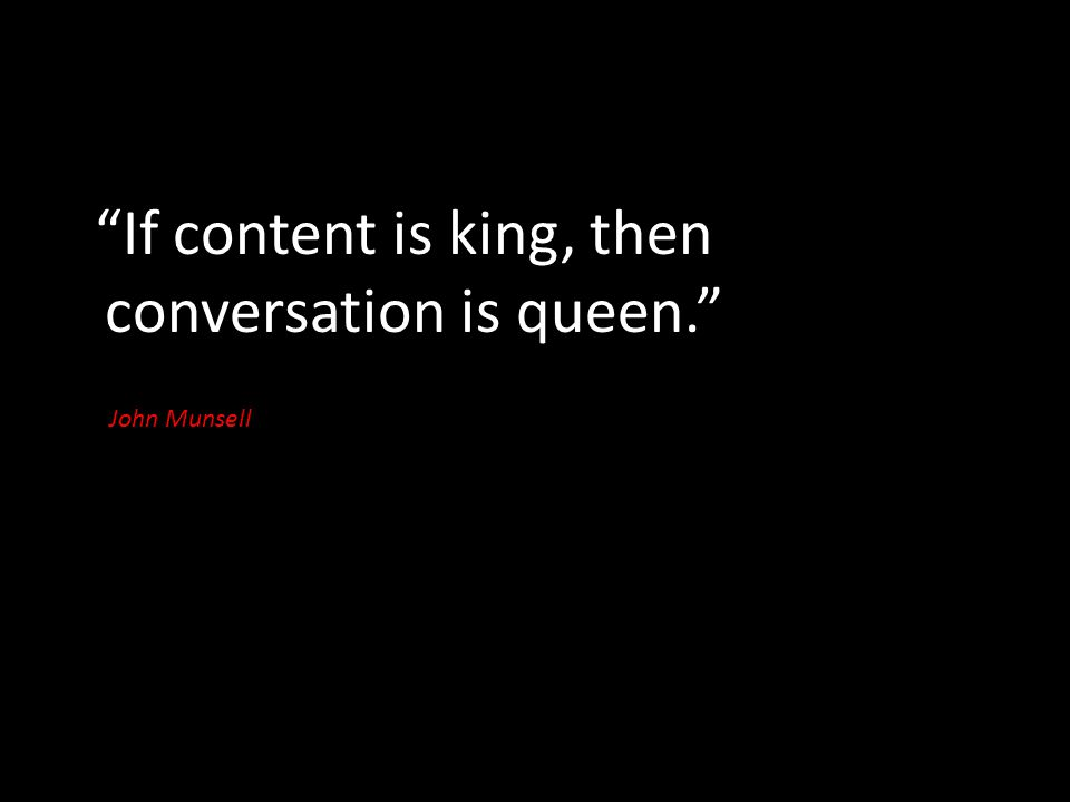 If content is king, then conversation is queen. John Munsell