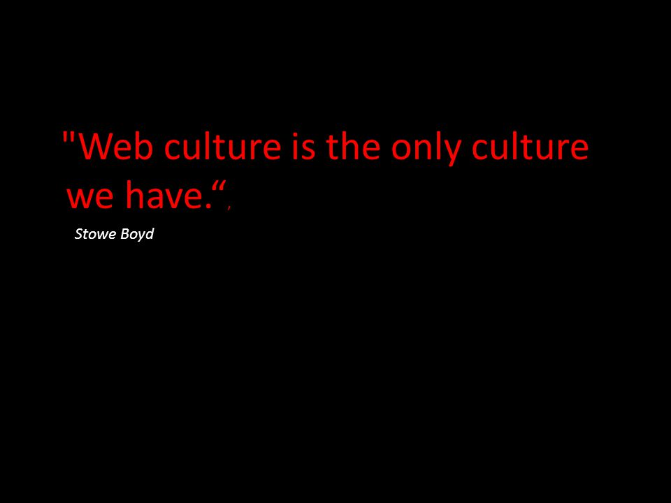 Web culture is the only culture we have. ,